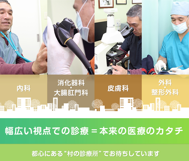 """内科 外科 皮膚科 整形外科 幅広い視点での診療 本来の医療のカタチ 都心にある""""村の診療所""""でお待ちしています"""